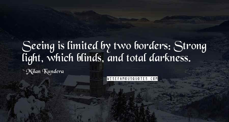 Milan Kundera quotes: Seeing is limited by two borders: Strong light, which blinds, and total darkness.