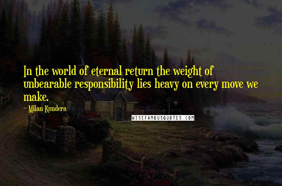 Milan Kundera quotes: In the world of eternal return the weight of unbearable responsibility lies heavy on every move we make.