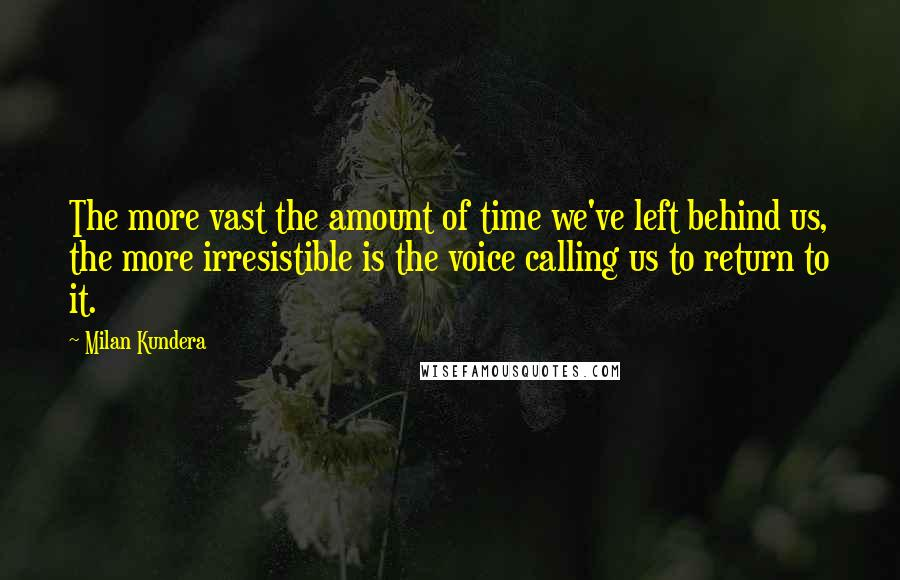 Milan Kundera quotes: The more vast the amount of time we've left behind us, the more irresistible is the voice calling us to return to it.