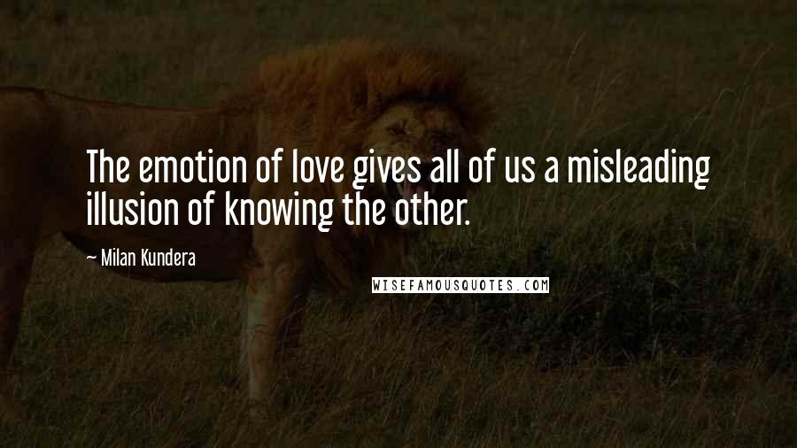 Milan Kundera quotes: The emotion of love gives all of us a misleading illusion of knowing the other.