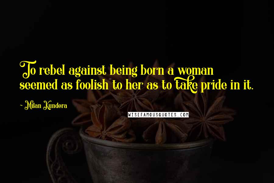 Milan Kundera quotes: To rebel against being born a woman seemed as foolish to her as to take pride in it.