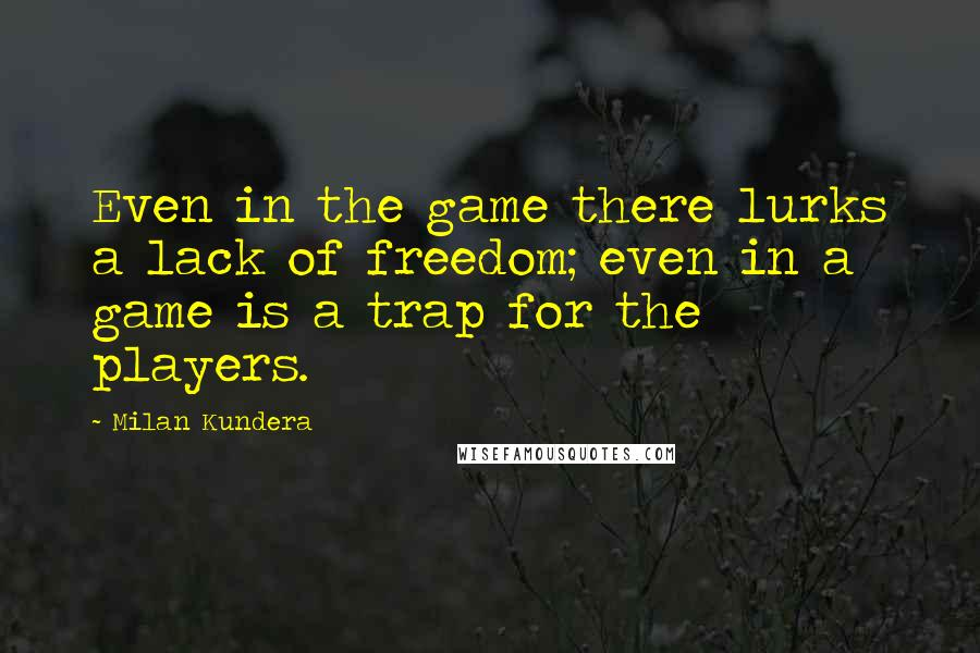Milan Kundera quotes: Even in the game there lurks a lack of freedom; even in a game is a trap for the players.