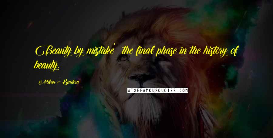 Milan Kundera quotes: Beauty by mistake' the final phase in the history of beauty.