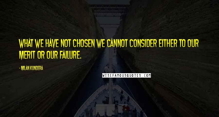 Milan Kundera quotes: What we have not chosen we cannot consider either to our merit or our failure.