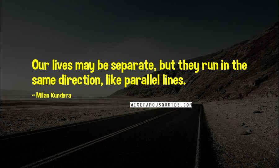 Milan Kundera quotes: Our lives may be separate, but they run in the same direction, like parallel lines.