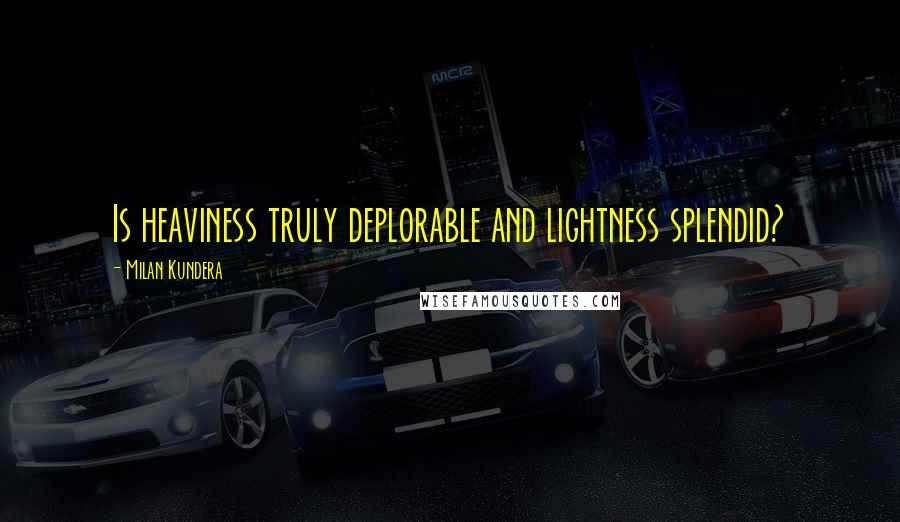 Milan Kundera quotes: Is heaviness truly deplorable and lightness splendid?