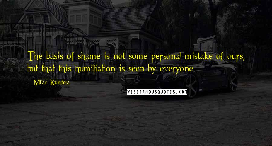 Milan Kundera quotes: The basis of shame is not some personal mistake of ours, but that this humiliation is seen by everyone