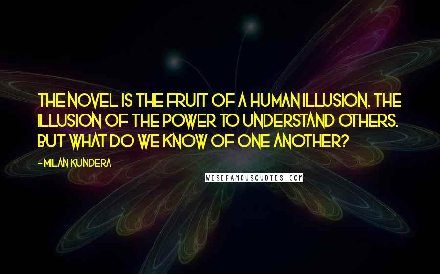 Milan Kundera quotes: The novel is the fruit of a human illusion. The illusion of the power to understand others. But what do we know of one another?