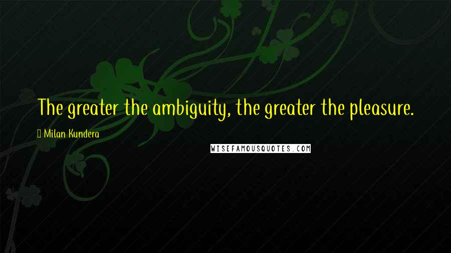 Milan Kundera quotes: The greater the ambiguity, the greater the pleasure.