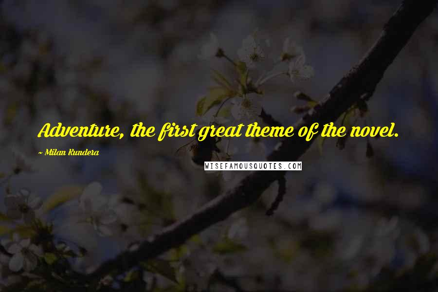 Milan Kundera quotes: Adventure, the first great theme of the novel.