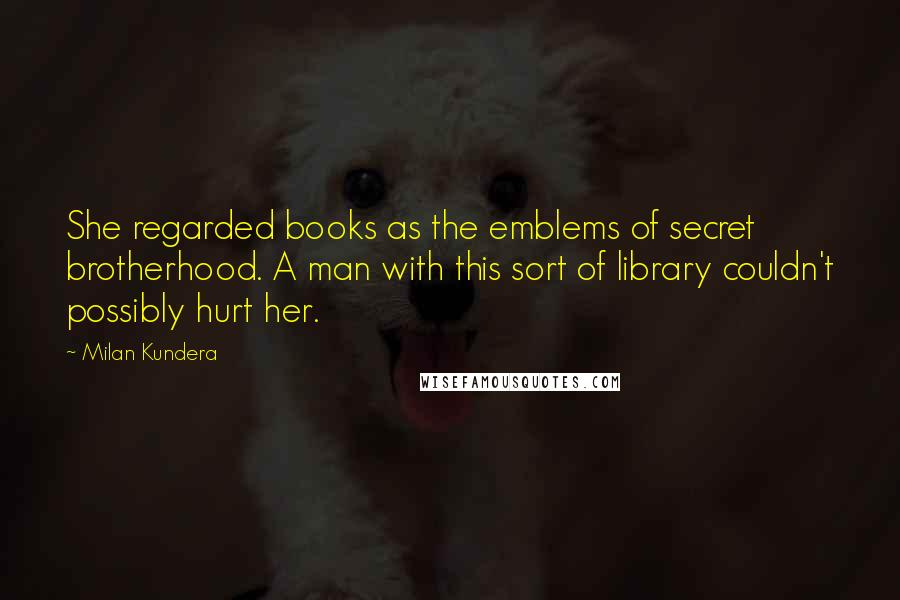 Milan Kundera quotes: She regarded books as the emblems of secret brotherhood. A man with this sort of library couldn't possibly hurt her.
