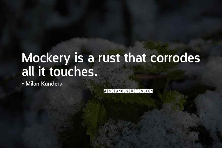Milan Kundera quotes: Mockery is a rust that corrodes all it touches.