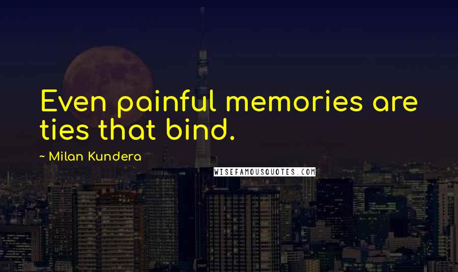 Milan Kundera quotes: Even painful memories are ties that bind.