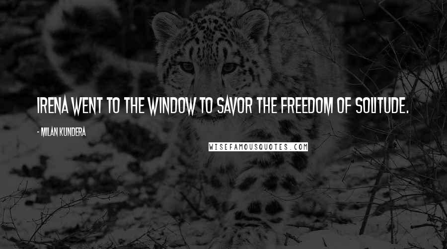 Milan Kundera quotes: Irena went to the window to savor the freedom of solitude.