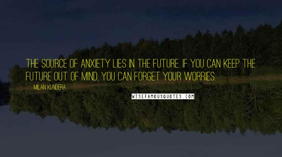 Milan Kundera quotes: The source of anxiety lies in the future. If you can keep the future out of mind, you can forget your worries.