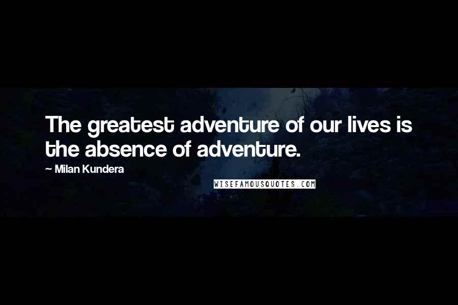 Milan Kundera quotes: The greatest adventure of our lives is the absence of adventure.