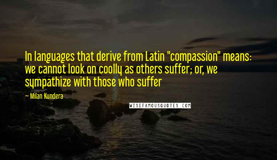 "Milan Kundera quotes: In languages that derive from Latin ""compassion"" means: we cannot look on coolly as others suffer; or, we sympathize with those who suffer"