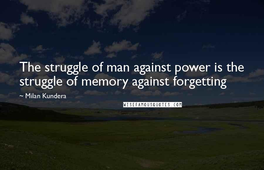 Milan Kundera quotes: The struggle of man against power is the struggle of memory against forgetting