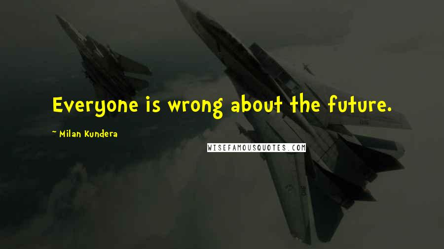 Milan Kundera quotes: Everyone is wrong about the future.
