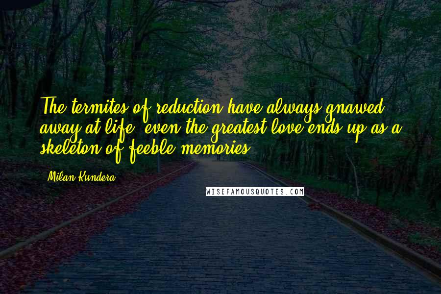 Milan Kundera quotes: The termites of reduction have always gnawed away at life: even the greatest love ends up as a skeleton of feeble memories.