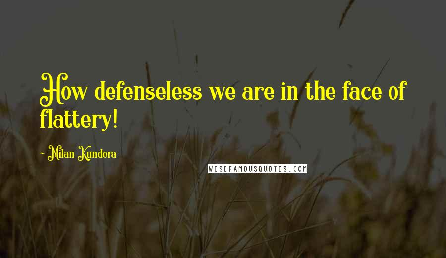 Milan Kundera quotes: How defenseless we are in the face of flattery!