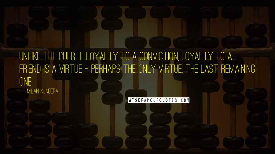 Milan Kundera quotes: Unlike the puerile loyalty to a conviction, loyalty to a friend is a virtue - perhaps the only virtue, the last remaining one.