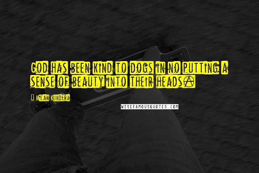Milan Kundera quotes: God has been kind to dogs in no putting a sense of beauty into their heads.