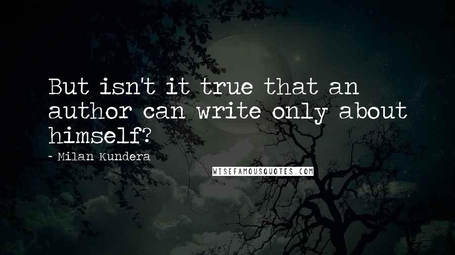 Milan Kundera quotes: But isn't it true that an author can write only about himself?