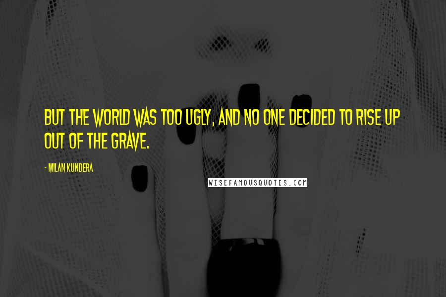 Milan Kundera quotes: But the world was too ugly, and no one decided to rise up out of the grave.