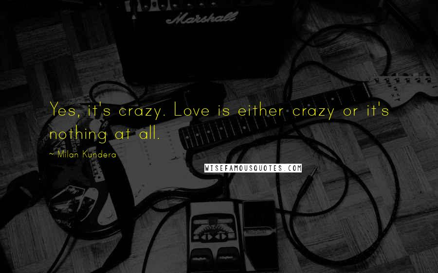 Milan Kundera quotes: Yes, it's crazy. Love is either crazy or it's nothing at all.
