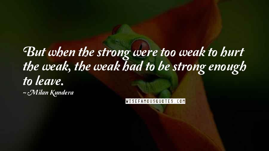Milan Kundera quotes: But when the strong were too weak to hurt the weak, the weak had to be strong enough to leave.