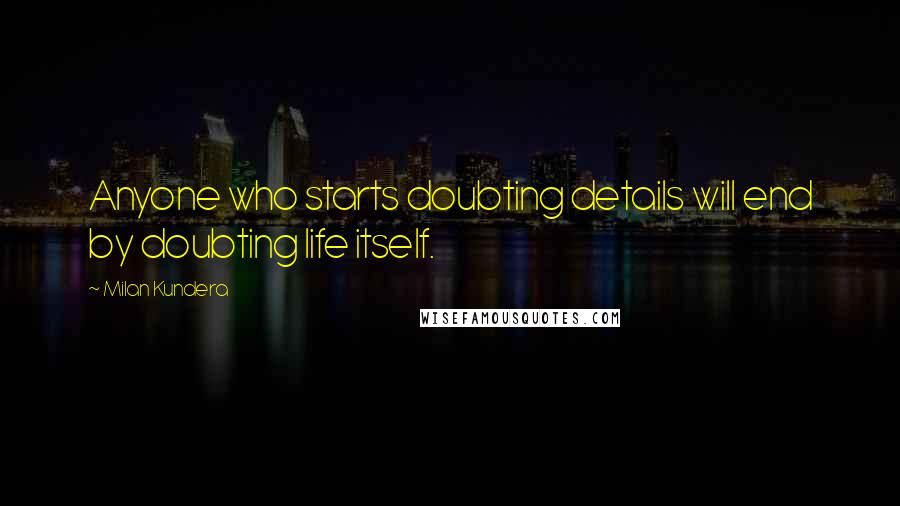 Milan Kundera quotes: Anyone who starts doubting details will end by doubting life itself.