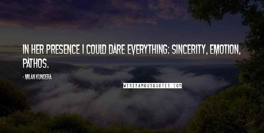 Milan Kundera quotes: In her presence I could dare everything: sincerity, emotion, pathos.
