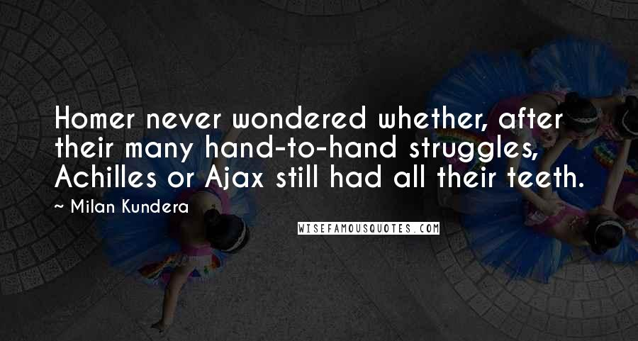 Milan Kundera quotes: Homer never wondered whether, after their many hand-to-hand struggles, Achilles or Ajax still had all their teeth.