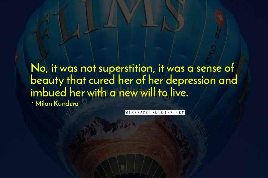 Milan Kundera quotes: No, it was not superstition, it was a sense of beauty that cured her of her depression and imbued her with a new will to live.