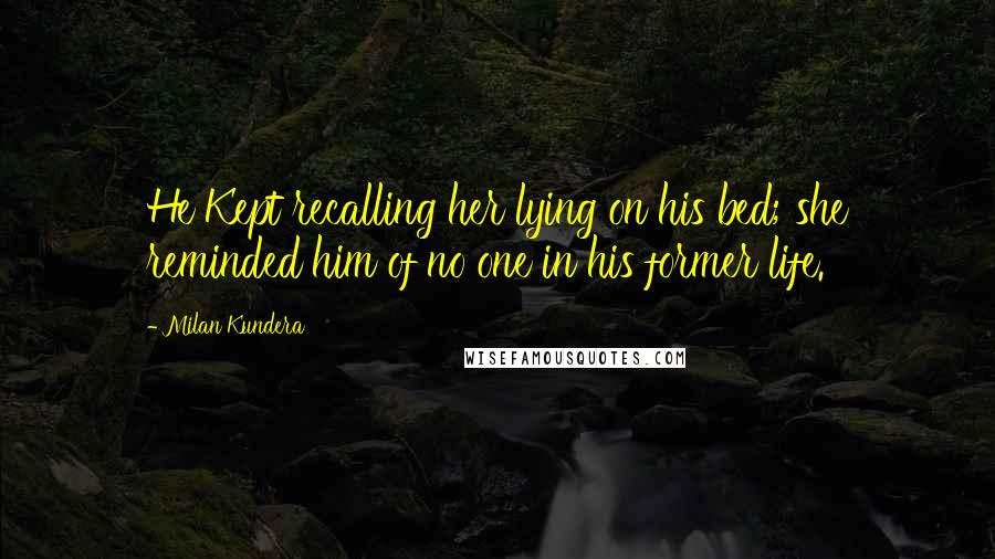 Milan Kundera quotes: He Kept recalling her lying on his bed; she reminded him of no one in his former life.