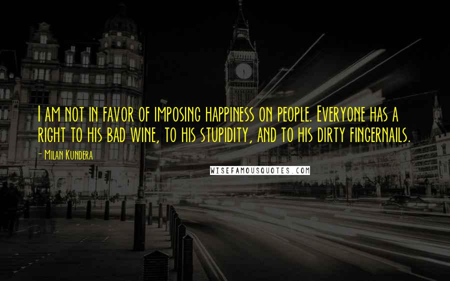 Milan Kundera quotes: I am not in favor of imposing happiness on people. Everyone has a right to his bad wine, to his stupidity, and to his dirty fingernails.