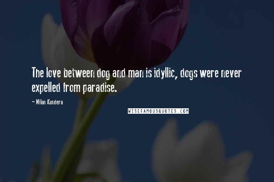 Milan Kundera quotes: The love between dog and man is idyllic, dogs were never expelled from paradise.