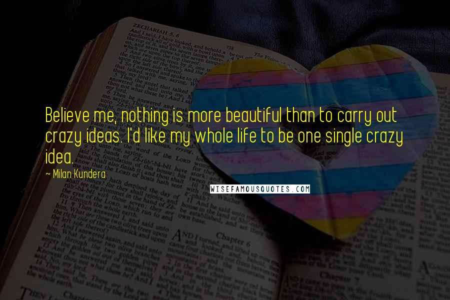 Milan Kundera quotes: Believe me, nothing is more beautiful than to carry out crazy ideas. I'd like my whole life to be one single crazy idea.