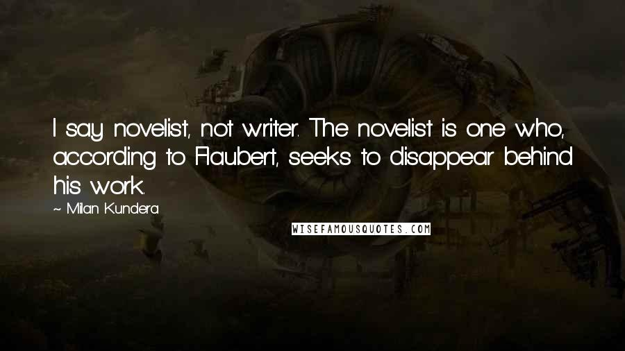 Milan Kundera quotes: I say novelist, not writer. The novelist is one who, according to Flaubert, seeks to disappear behind his work.