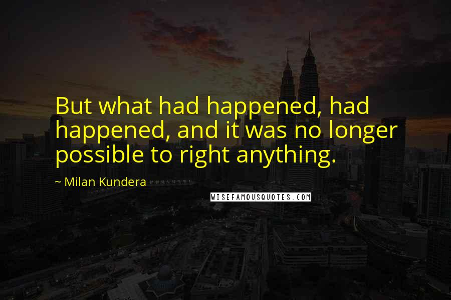 Milan Kundera quotes: But what had happened, had happened, and it was no longer possible to right anything.