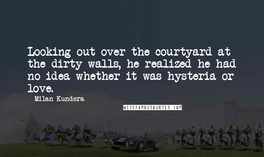 Milan Kundera quotes: Looking out over the courtyard at the dirty walls, he realized he had no idea whether it was hysteria or love.