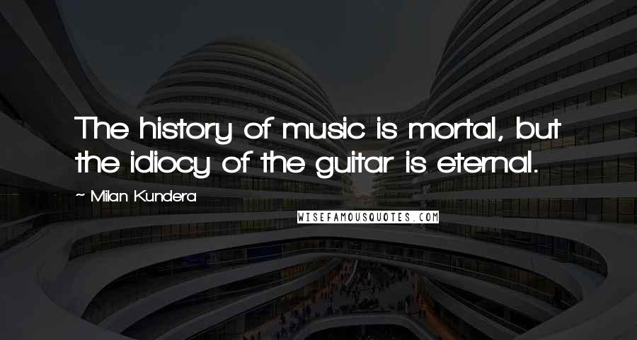 Milan Kundera quotes: The history of music is mortal, but the idiocy of the guitar is eternal.
