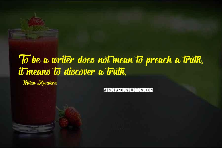 Milan Kundera quotes: To be a writer does not mean to preach a truth, it means to discover a truth.