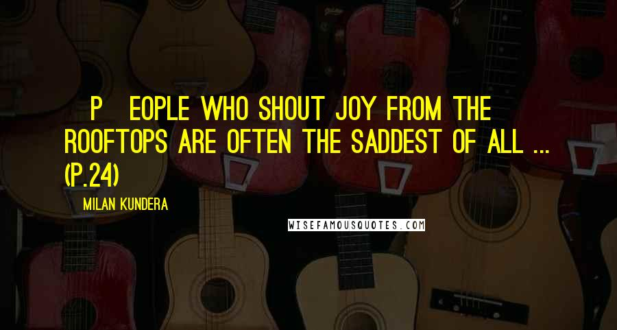 Milan Kundera quotes: [P]eople who shout joy from the rooftops are often the saddest of all ... (p.24)