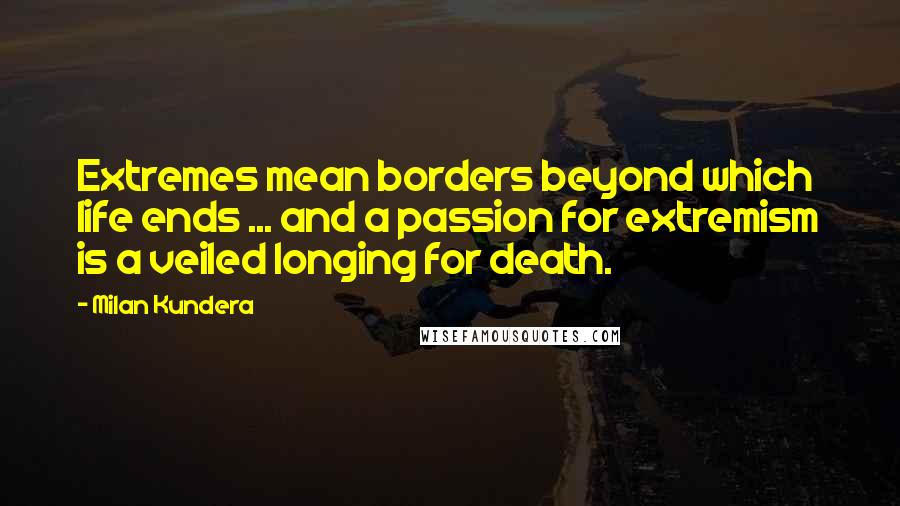Milan Kundera quotes: Extremes mean borders beyond which life ends ... and a passion for extremism is a veiled longing for death.