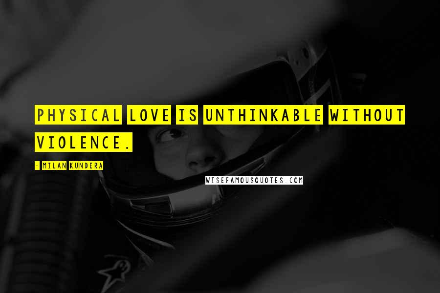 Milan Kundera quotes: Physical love is unthinkable without violence.
