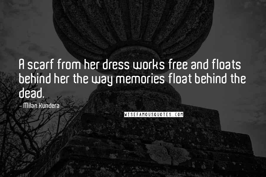 Milan Kundera quotes: A scarf from her dress works free and floats behind her the way memories float behind the dead.