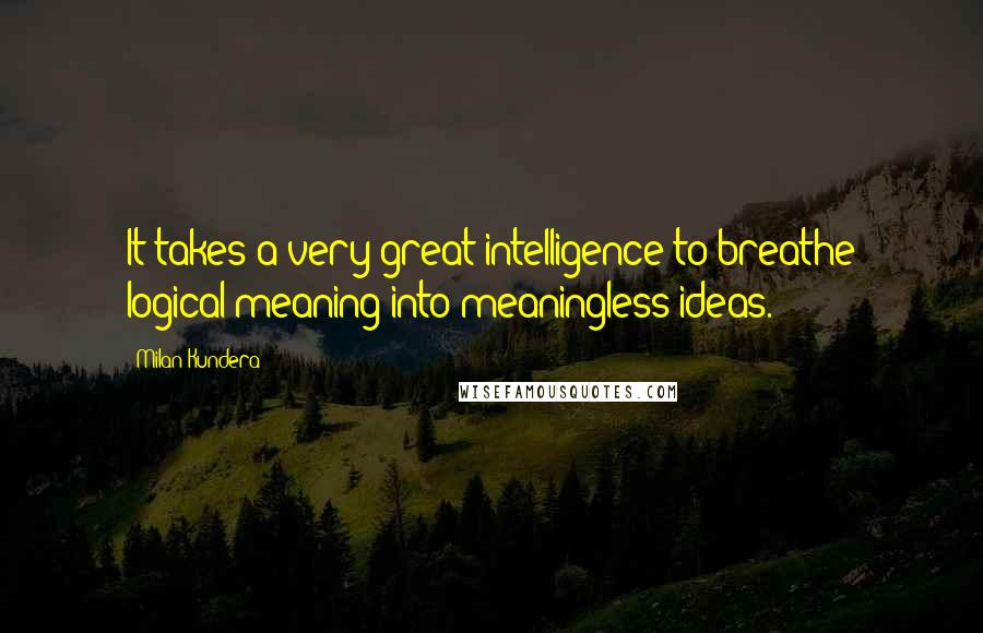 Milan Kundera quotes: It takes a very great intelligence to breathe logical meaning into meaningless ideas.