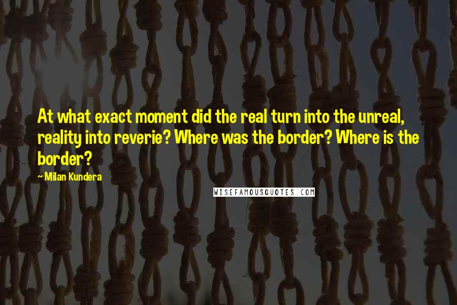 Milan Kundera quotes: At what exact moment did the real turn into the unreal, reality into reverie? Where was the border? Where is the border?